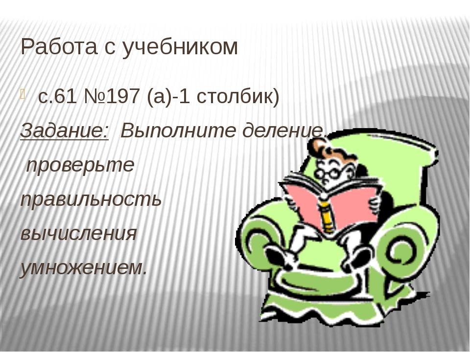 Работа с учебником с.61 №197 (а)-1 столбик) Задание: Выполните деление, прове...