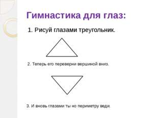 Гимнастика для глаз: 1. Рисуй глазами треугольник. 2. Теперь его переверни ве