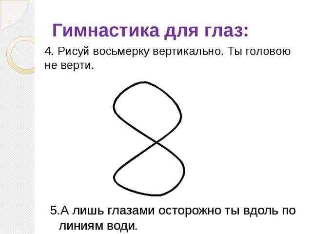 Гимнастика для глаз: 4. Рисуй восьмерку вертикально. Ты головою не верти. 5.А...