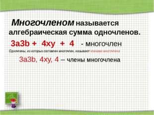 Многочленом называется алгебраическая сумма одночленов. 3a3b + 4xy + 4 - мно