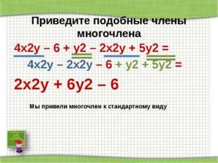 Приведите подобные члены многочлена 4x2y – 6 + у2 – 2х2у + 5у2 = 4x2y – 2х2у