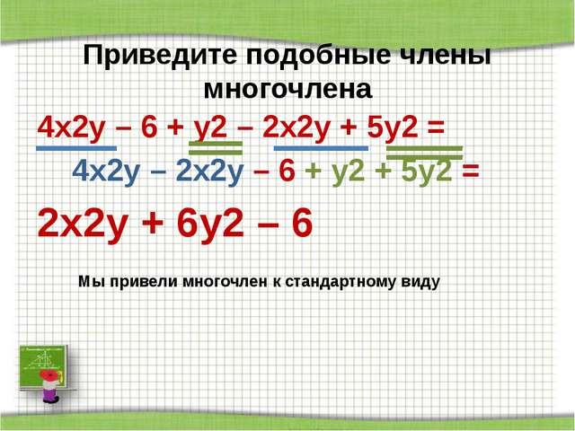 Приведите подобные члены многочлена 4x2y – 6 + у2 – 2х2у + 5у2 = 4x2y – 2х2у...