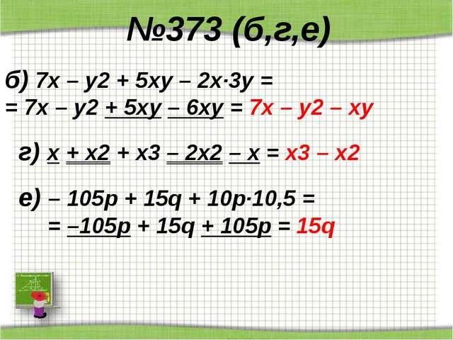 №373 (б,г,е) б) 7х – у2 + 5ху – 2х·3у = = 7х – у2 + 5ху – 6ху = 7х – у2 – ху...