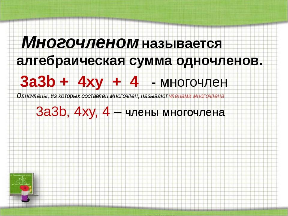 Многочленом называется алгебраическая сумма одночленов. 3a3b + 4xy + 4 - мно...