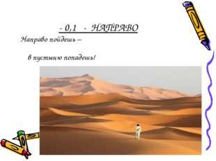 - 0,1 - НАПРАВО Направо пойдешь – в пустыню попадешь!