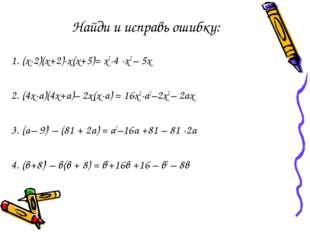 Найди и исправь ошибку: 1. (х-2)(х+2)-х(х+5)= х2-4 -х2 – 5х 2. (4х-а)(4х+а)–