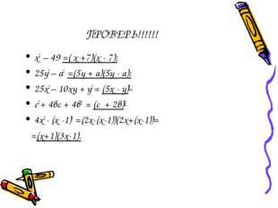 ПРОВЕРЬ!!!!!! х2 – 49 =( х +7)(х - 7); 25у2 – а2 =(5у + а)(5у - а); 25х2 – 10
