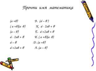 Прочти имя математика (а +в)2 В. (а2 – в2 ) ( а +в)(а -в) К. а2 - 2ав + в2 (а