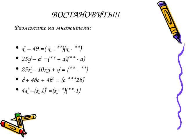 ВОСТАНОВИТЬ!!! Разложите на множители: х2 – 49 =( х +**)(х - **) 25у2 – а2 =(...