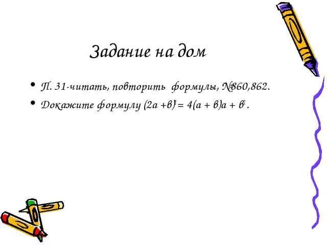П. 31-читать, повторить формулы, №860,862. Докажите формулу (2а +в)2 = 4(а +...