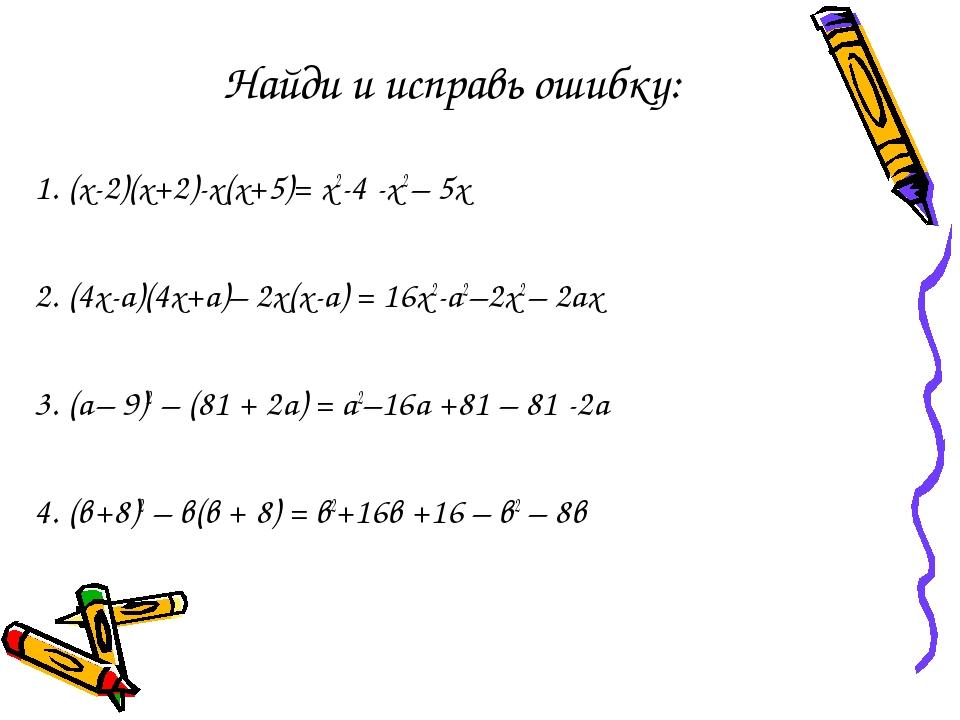 Найди и исправь ошибку: 1. (х-2)(х+2)-х(х+5)= х2-4 -х2 – 5х 2. (4х-а)(4х+а)–...