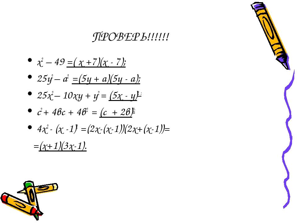 ПРОВЕРЬ!!!!!! х2 – 49 =( х +7)(х - 7); 25у2 – а2 =(5у + а)(5у - а); 25х2 – 10...