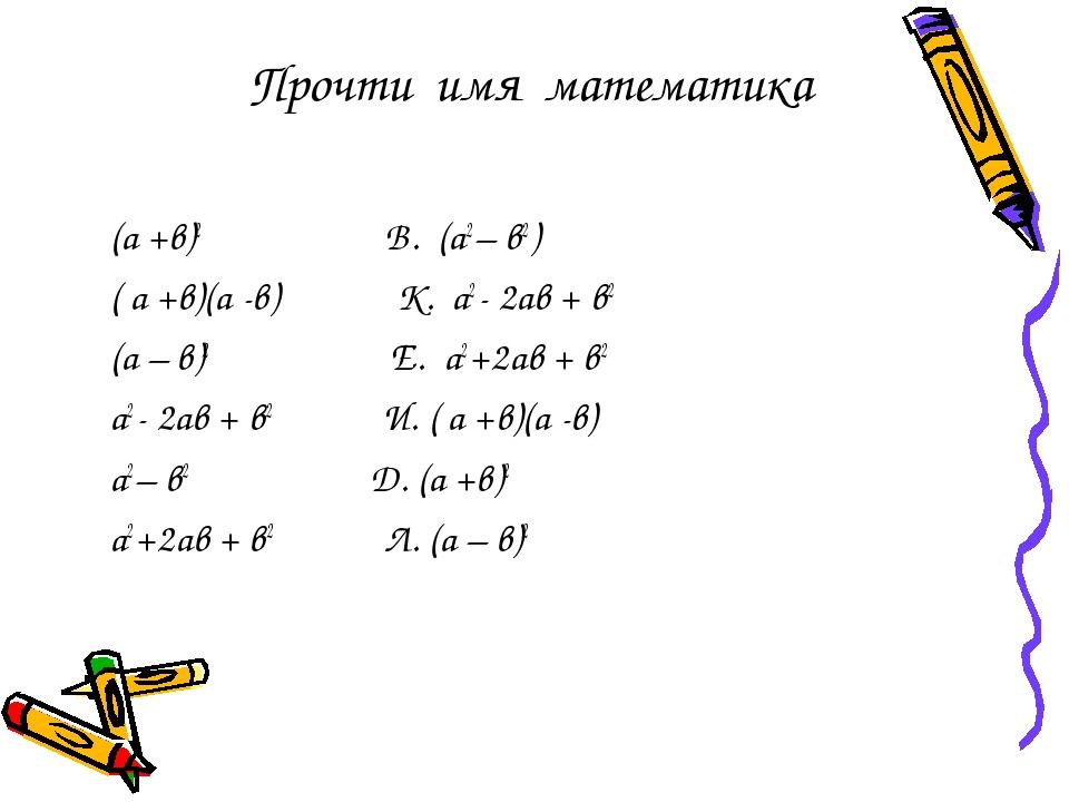 Прочти имя математика (а +в)2 В. (а2 – в2 ) ( а +в)(а -в) К. а2 - 2ав + в2 (а...
