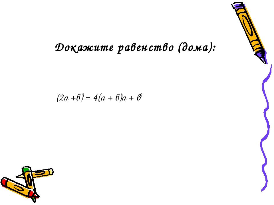 Докажите равенство (дома): (2а +в)2 = 4(а + в)а + в2