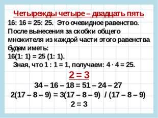 Четырежды четыре – двадцать пять 16: 16 = 25: 25. Это очевидное равенство. По