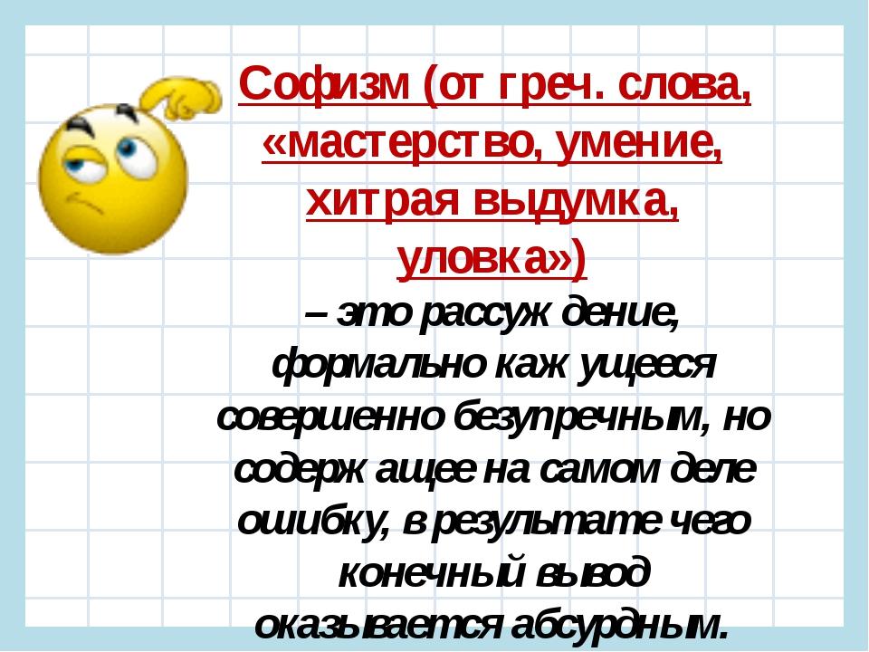 Софизм (от греч. слова, «мастерство, умение, хитрая выдумка, уловка») – это...