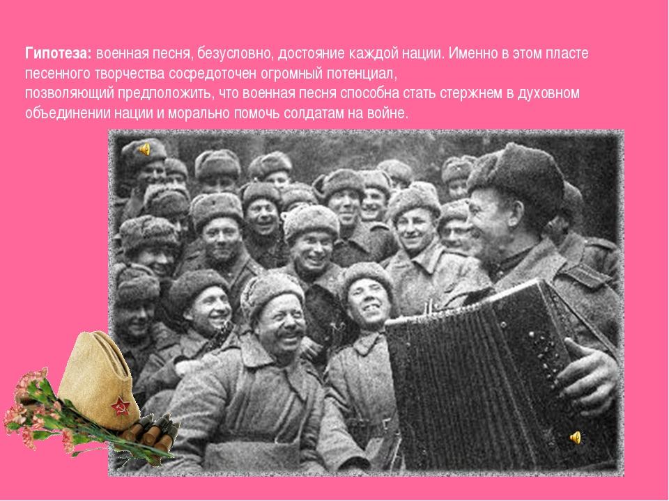 Гипотеза:военная песня, безусловно, достояние каждой нации. Именно в этом пл...