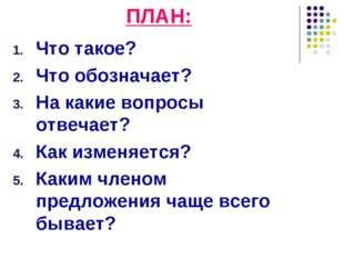 ПЛАН: Что такое? Что обозначает? На какие вопросы отвечает? Как изменяется? К