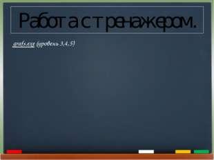 Работа с тренажером. grafs.exe (уровень 3,4,5)
