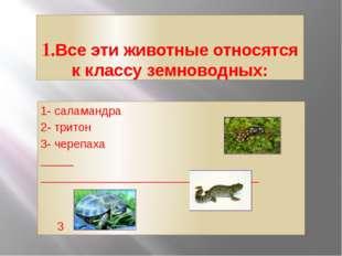 1.Все эти животные относятся к классу земноводных: 1- саламандра 2- тритон 1