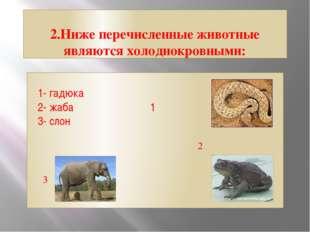 2.Ниже перечисленные животные являются холоднокровными: 1- гадюка 2- жаба 1 3