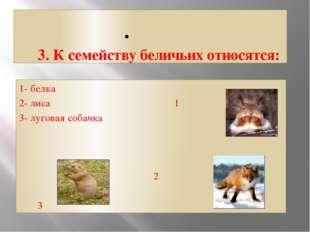 3. К семейству беличьих относятся: 1- белка 2- лиса 1 3- луговая собачка 2 3