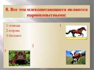 8. Все эти млекопитающиеся являются парнокопытными: 1-лошадь 1 2-корова 3-бег