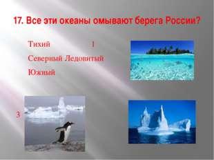 17. Все эти океаны омывают берега России? Тихий 1 Северный Ледовитый Южны