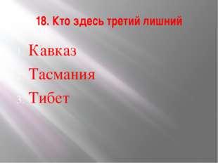 18. Кто здесь третий лишний Кавказ Тасмания Тибет
