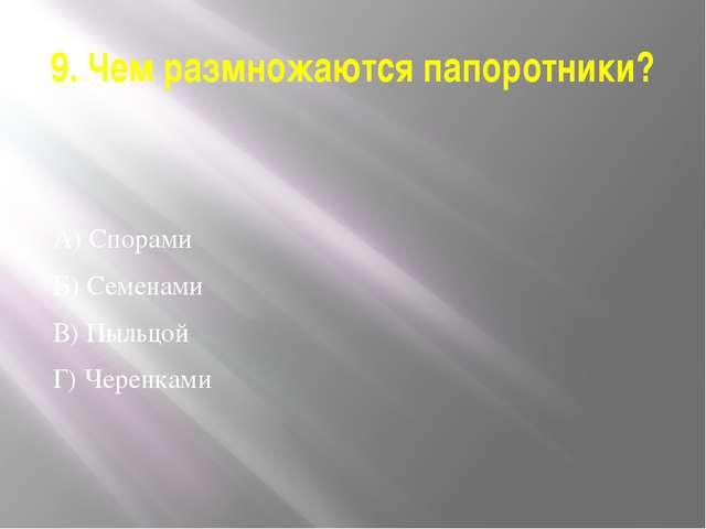 9. Чем размножаются папоротники? А) Спорами Б) Семенами В) Пыльцой Г) Черенками