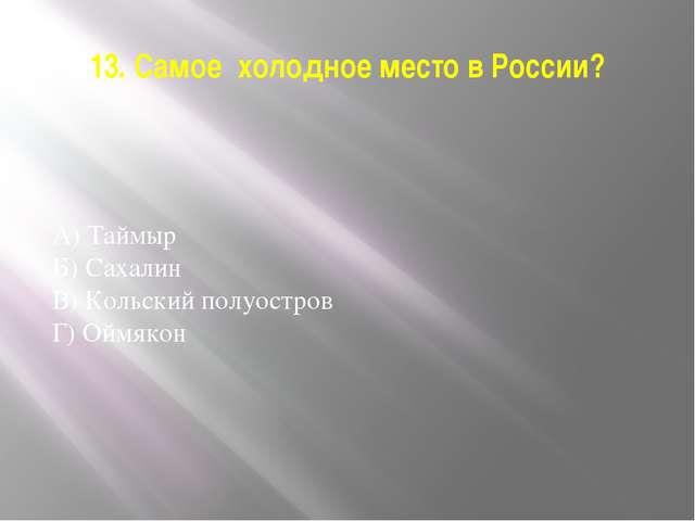 13. Самое холодное место в России? А) Таймыр Б) Сахалин В) Кольский полуостро...