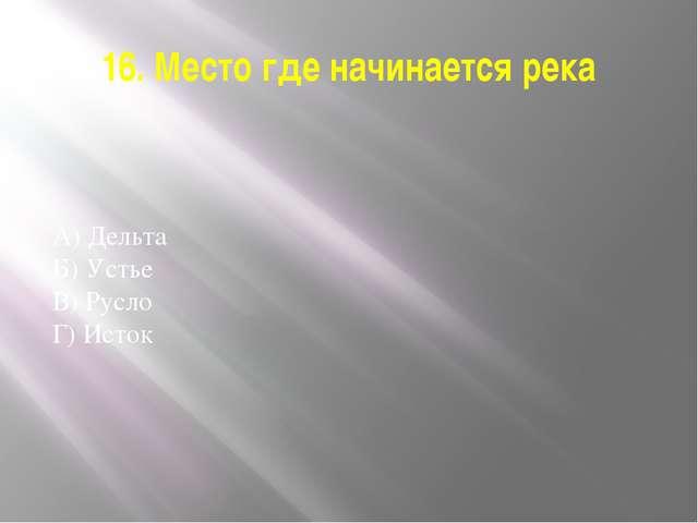 16. Место где начинается река А) Дельта Б) Устье В) Русло Г) Исток