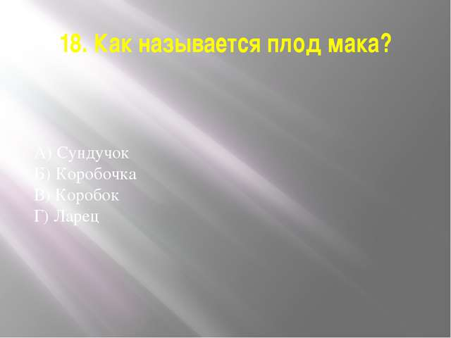 18. Как называется плод мака? А) Сундучок Б) Коробочка В) Коробок Г) Ларец