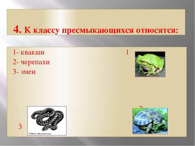 4. К классу пресмыкающихся относятся: 1- квакши 1 2- черепахи 3- змеи 2 3
