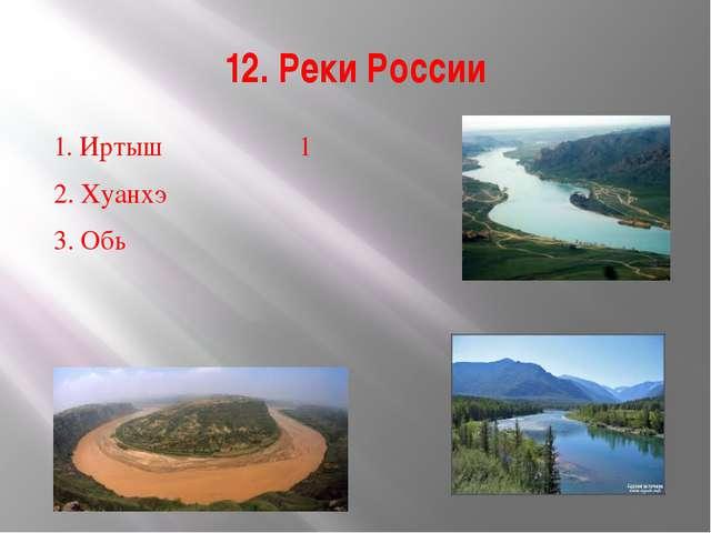 12. Реки России 1. Иртыш1 2. Хуанхэ 3. Обь  23