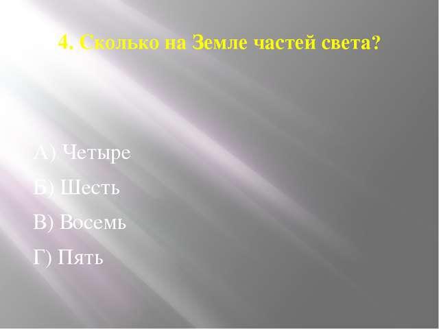 4. Сколько на Земле частей света? А) Четыре Б) Шесть В) Восемь Г) Пять