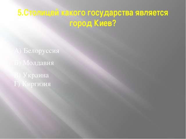 5.Столицей какого государства является город Киев? А) Белоруссия Б) Молдавия...