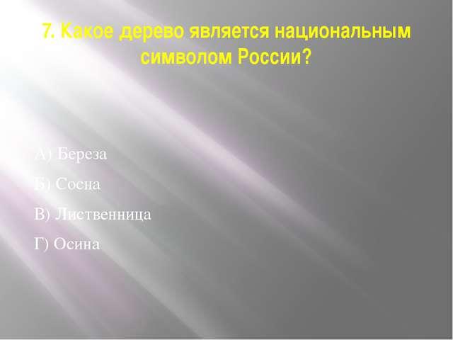 7. Какое дерево является национальным символом России? А) Береза Б) Сосна В)...