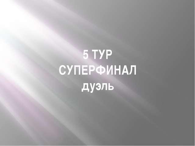 5 ТУР СУПЕРФИНАЛ дуэль