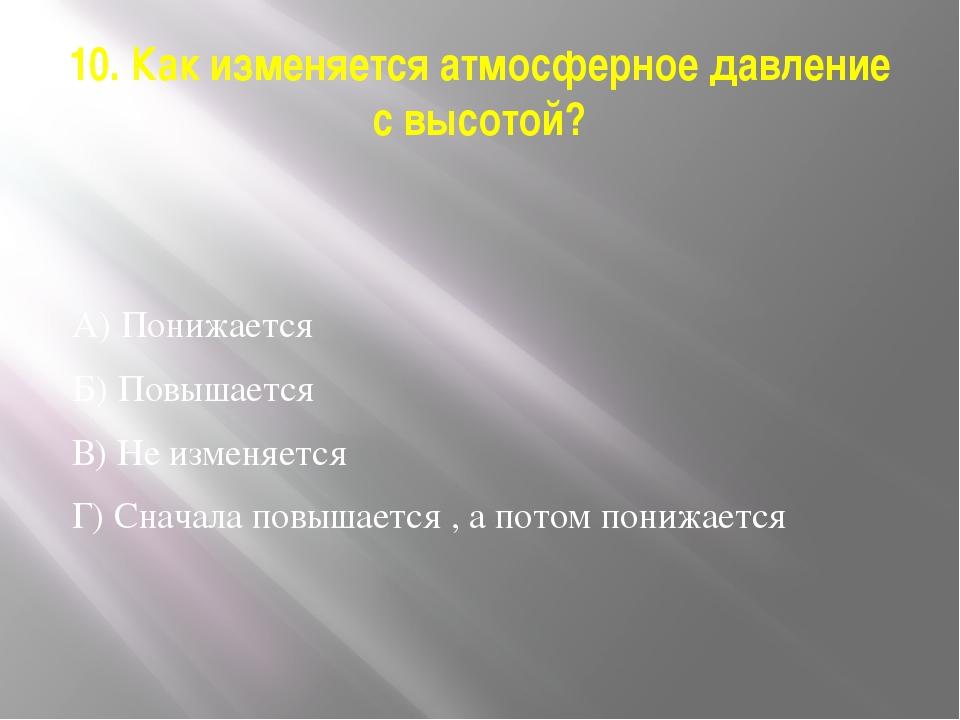10. Как изменяется атмосферное давление с высотой? А) Понижается Б) Повышаетс...