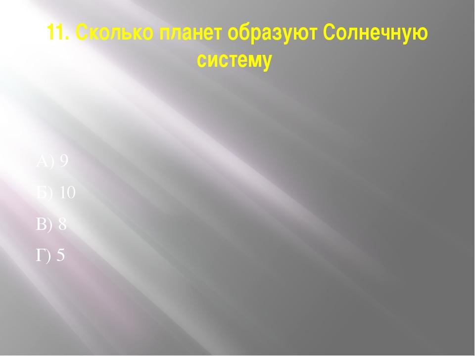 11. Сколько планет образуют Солнечную систему А) 9 Б) 10 В) 8 Г) 5