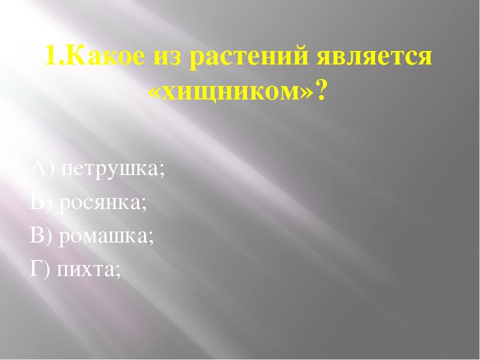 1.Какое из растений является «хищником»? А) петрушка; Б) росянка; В) ромашка;...