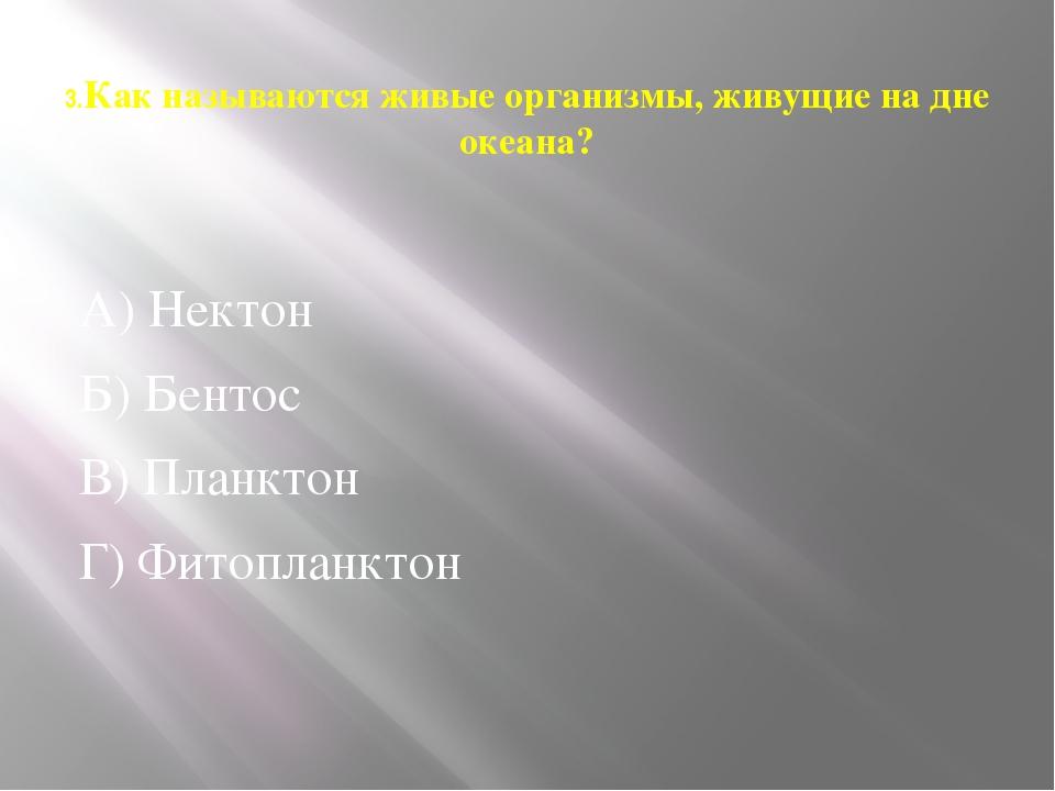 3.Как называются живые организмы, живущие на дне океана? А) Нектон Б) Бентос...