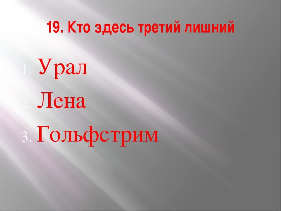19. Кто здесь третий лишний Урал Лена Гольфстрим