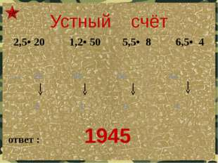 Устный счёт ответ : 1945 Ключ: 26 50 60 44 5 1 9 4  2,5• 20 1,2• 50 5,5• 8 6