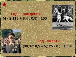 Год рождения (4  2,115 + 8,4 : 0,8)  100= Год смерти (30,37: 0,5 – 5,125 
