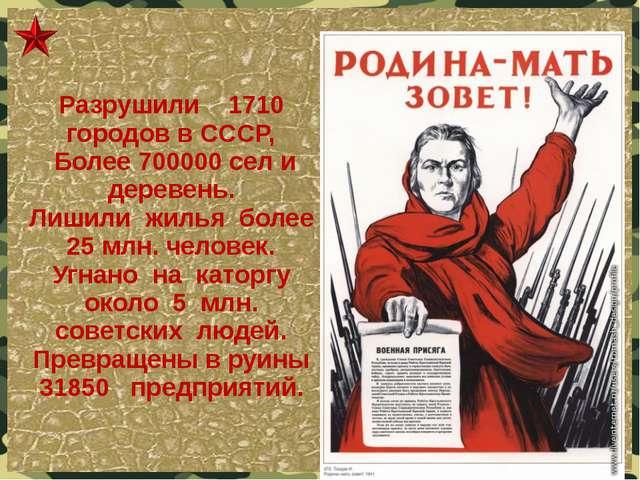 Разрушили 1710 городов в СССР, Более 700000 сел и деревень. Лишили жилья боле...