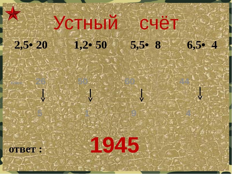 Устный счёт ответ : 1945 Ключ: 26 50 60 44 5 1 9 4  2,5• 20 1,2• 50 5,5• 8 6...