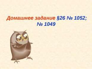Домашнее задание §26 № 1052; № 1049