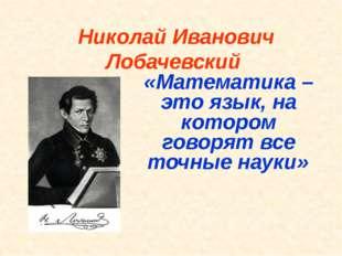 Николай Иванович Лобачевский «Математика – это язык, на котором говорят все т